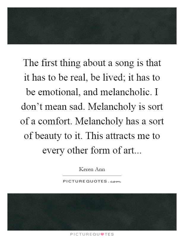 The first thing about a song is that it has to be real, be lived; it has to be emotional, and melancholic. I don't mean sad. Melancholy is sort of a comfort. Melancholy has a sort of beauty to it. This attracts me to every other form of art Picture Quote #1