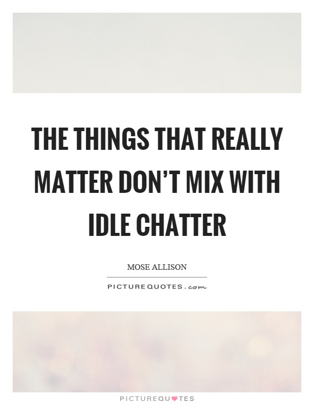 The things that really matter don't mix with idle chatter Picture Quote #1