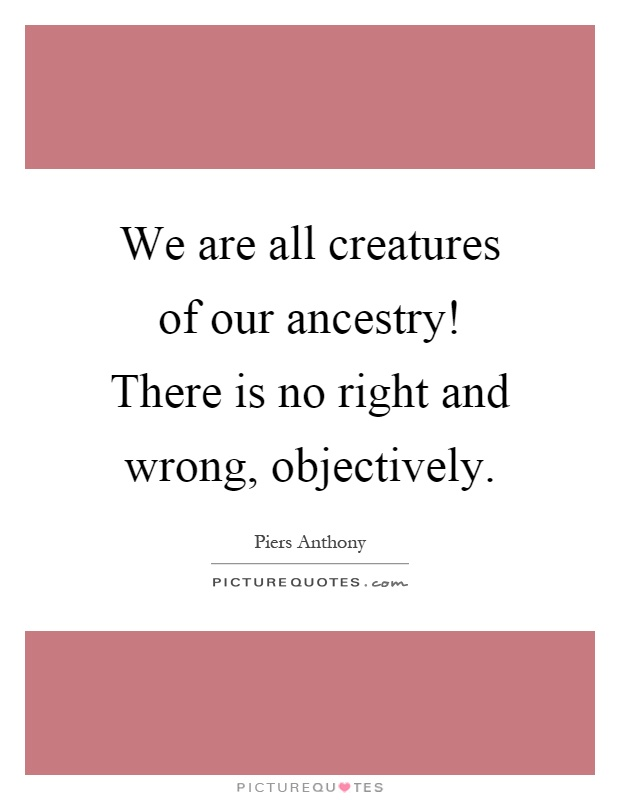 We are all creatures of our ancestry! There is no right and wrong, objectively Picture Quote #1
