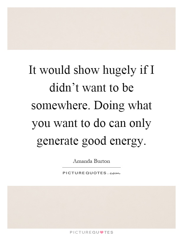 It would show hugely if I didn't want to be somewhere. Doing what you want to do can only generate good energy Picture Quote #1