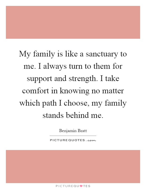 My family is like a sanctuary to me. I always turn to them for support and strength. I take comfort in knowing no matter which path I choose, my family stands behind me Picture Quote #1