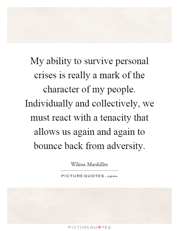 My ability to survive personal crises is really a mark of the character of my people. Individually and collectively, we must react with a tenacity that allows us again and again to bounce back from adversity Picture Quote #1