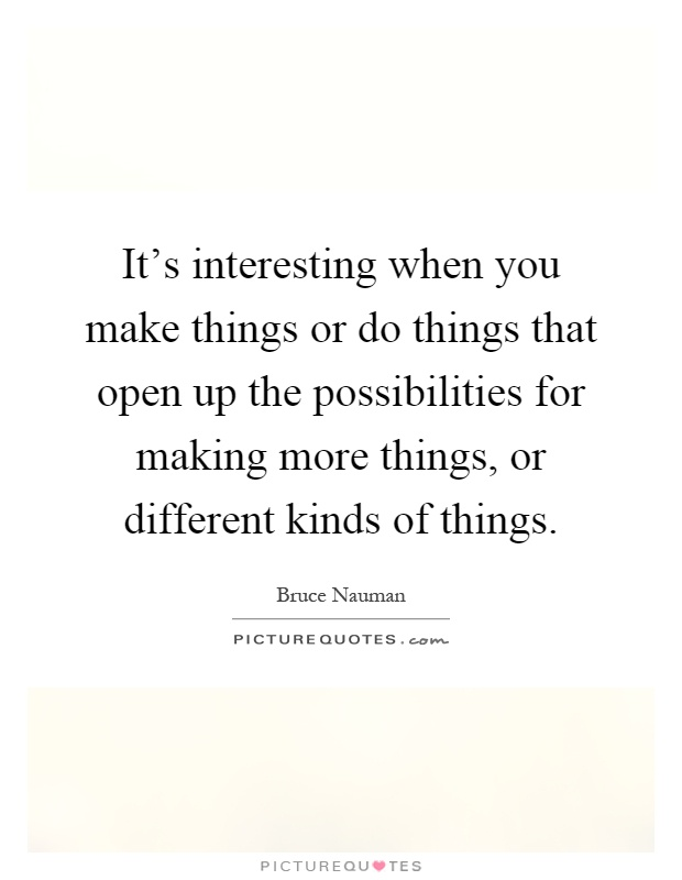 It's interesting when you make things or do things that open up the possibilities for making more things, or different kinds of things Picture Quote #1