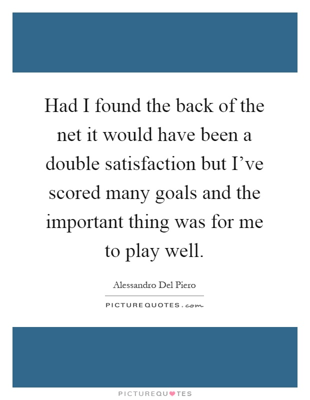 Had I found the back of the net it would have been a double satisfaction but I've scored many goals and the important thing was for me to play well Picture Quote #1