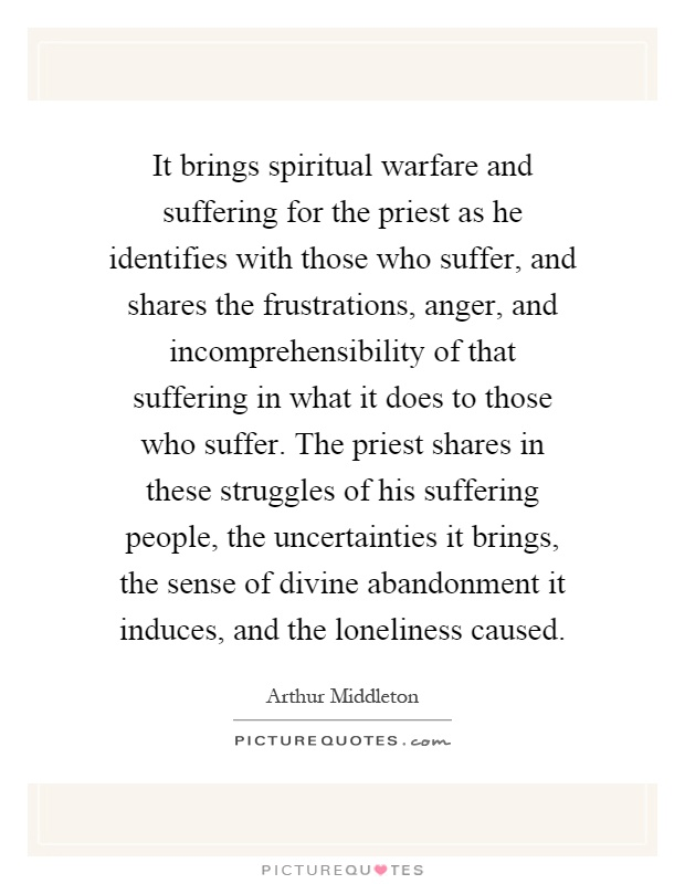 It brings spiritual warfare and suffering for the priest as he identifies with those who suffer, and shares the frustrations, anger, and incomprehensibility of that suffering in what it does to those who suffer. The priest shares in these struggles of his suffering people, the uncertainties it brings, the sense of divine abandonment it induces, and the loneliness caused Picture Quote #1