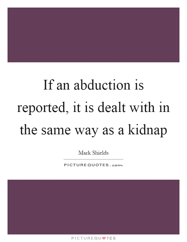 If an abduction is reported, it is dealt with in the same way as a kidnap Picture Quote #1