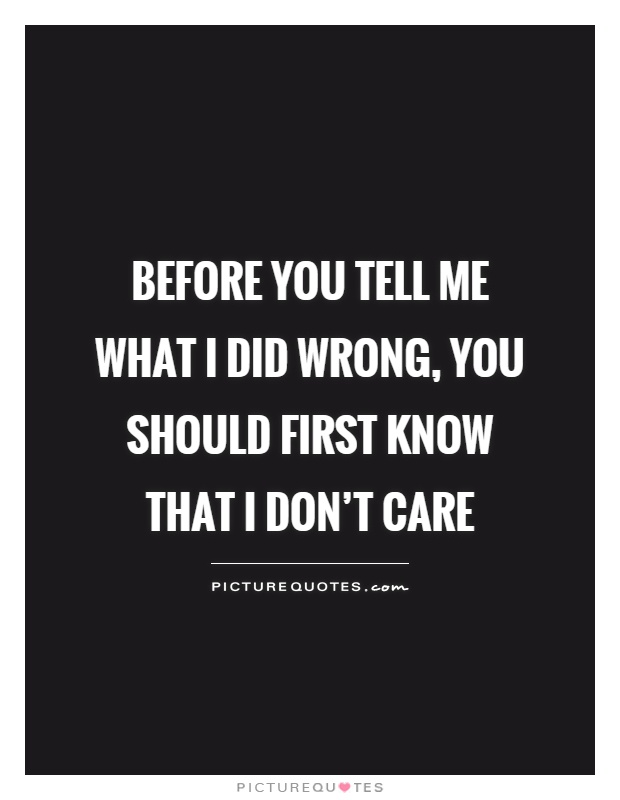 Before you tell me what I did wrong, you should first know that I don't care Picture Quote #1