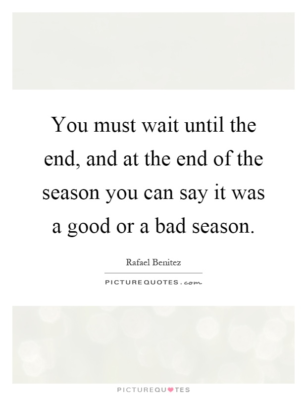 You must wait until the end, and at the end of the season you can say it was a good or a bad season Picture Quote #1
