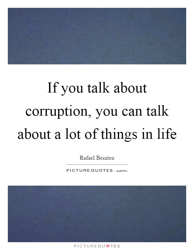 If you talk about corruption, you can talk about a lot of things in life Picture Quote #1