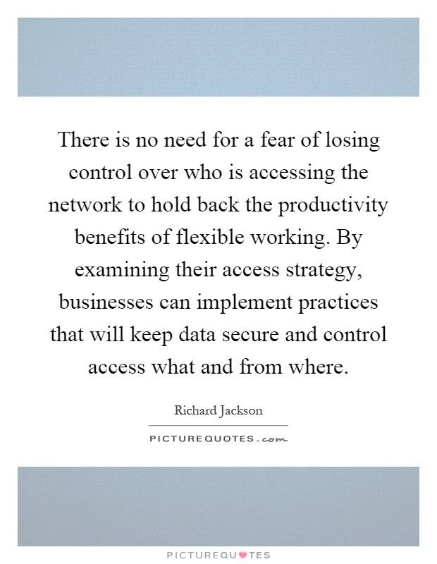 There is no need for a fear of losing control over who is accessing the network to hold back the productivity benefits of flexible working. By examining their access strategy, businesses can implement practices that will keep data secure and control access what and from where Picture Quote #1