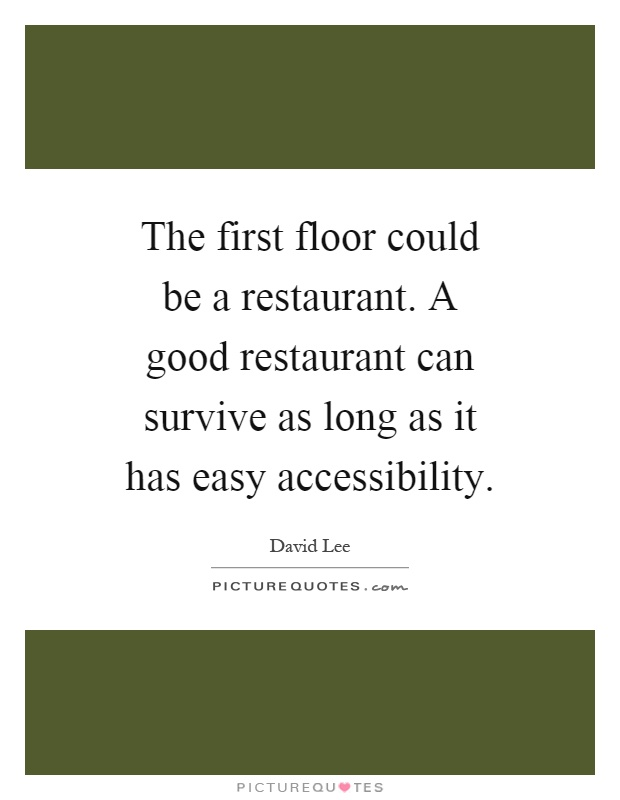 The first floor could be a restaurant. A good restaurant can survive as long as it has easy accessibility Picture Quote #1