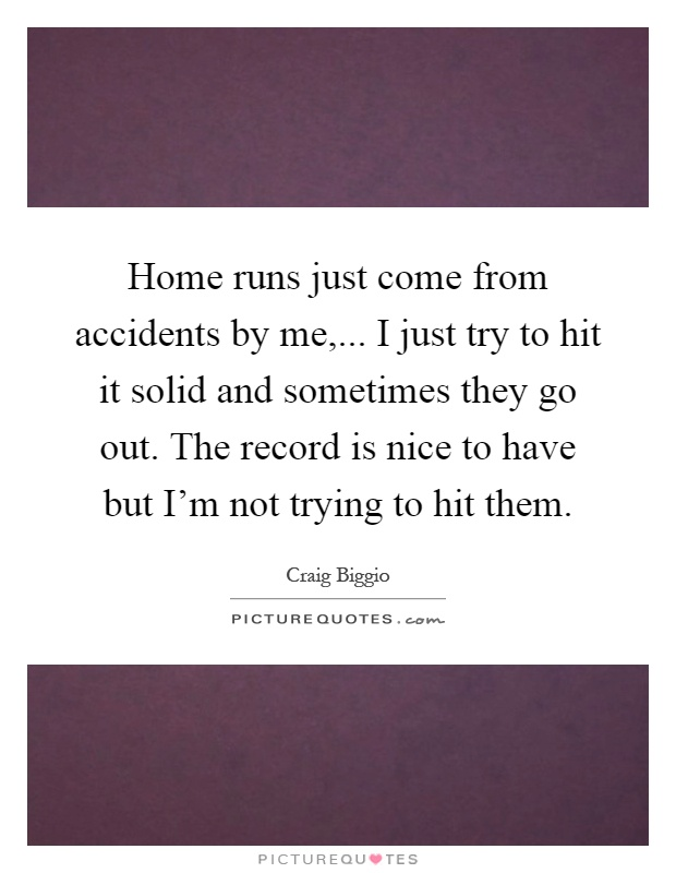 Home runs just come from accidents by me,... I just try to hit it solid and sometimes they go out. The record is nice to have but I'm not trying to hit them Picture Quote #1