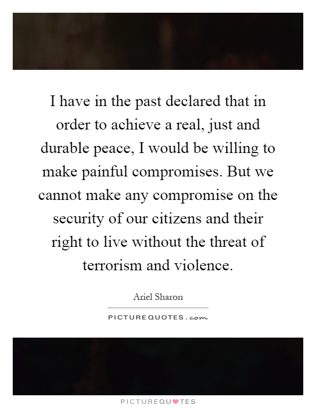 I have in the past declared that in order to achieve a real, just and durable peace, I would be willing to make painful compromises. But we cannot make any compromise on the security of our citizens and their right to live without the threat of terrorism and violence Picture Quote #1