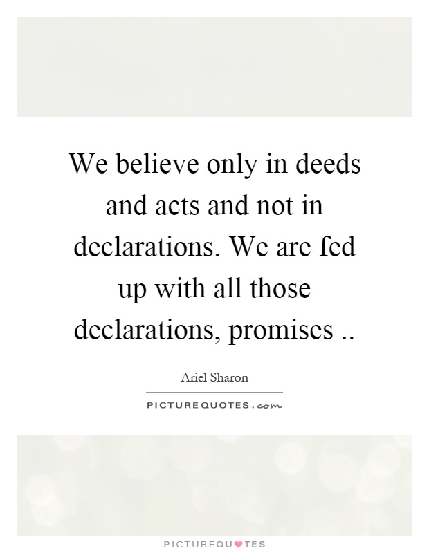 We believe only in deeds and acts and not in declarations. We are fed up with all those declarations, promises Picture Quote #1