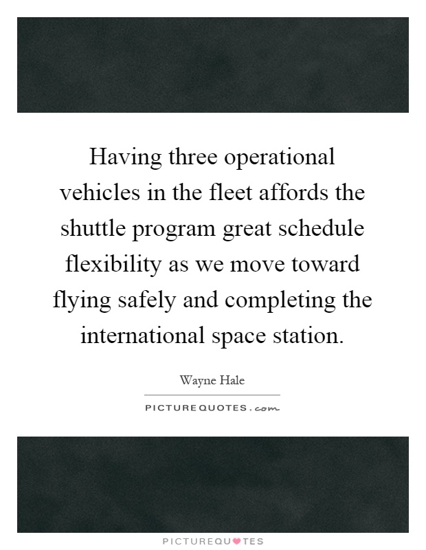 Having three operational vehicles in the fleet affords the shuttle program great schedule flexibility as we move toward flying safely and completing the international space station Picture Quote #1