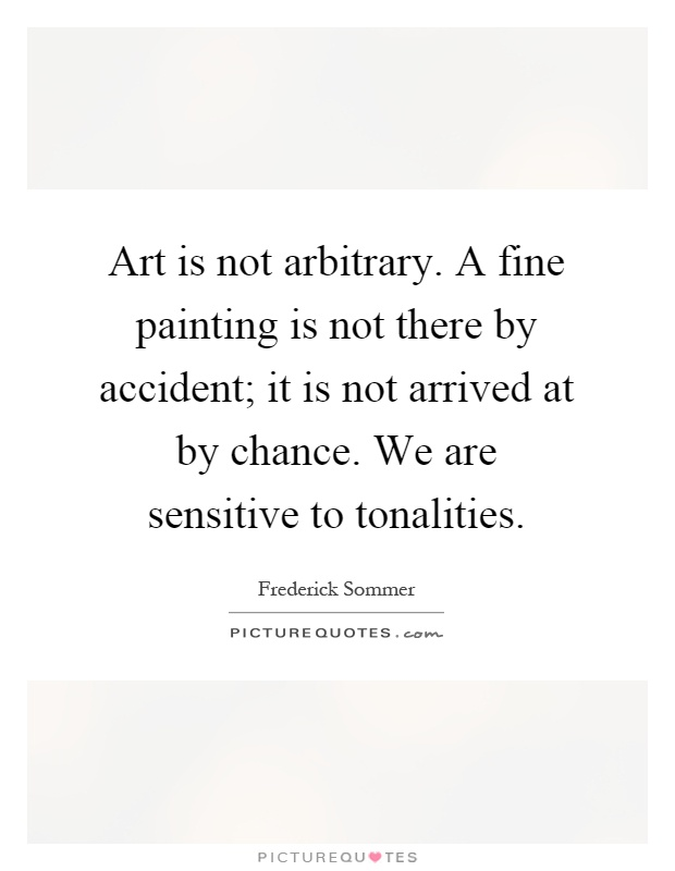 Art is not arbitrary. A fine painting is not there by accident; it is not arrived at by chance. We are sensitive to tonalities Picture Quote #1