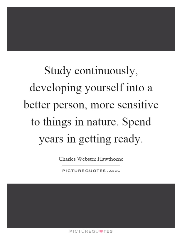 Study continuously, developing yourself into a better person, more sensitive to things in nature. Spend years in getting ready Picture Quote #1
