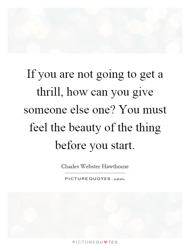 If you are not going to get a thrill, how can you give someone else one? You must feel the beauty of the thing before you start Picture Quote #1