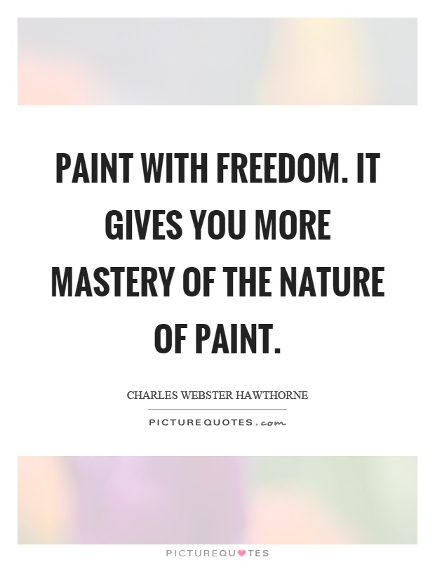 Paint with freedom. It gives you more mastery of the nature of paint Picture Quote #1