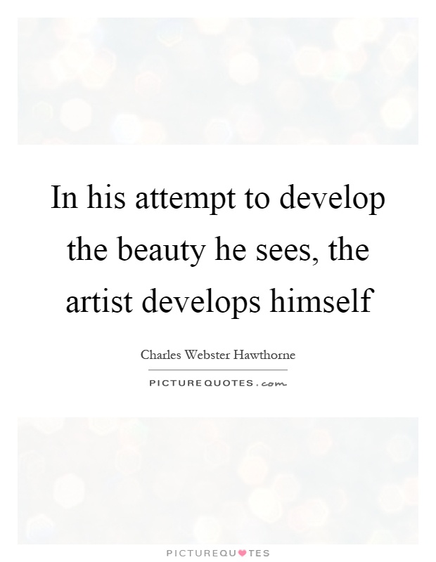 In his attempt to develop the beauty he sees, the artist develops himself Picture Quote #1