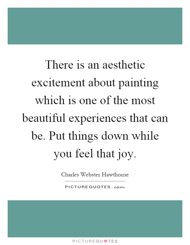 There is an aesthetic excitement about painting which is one of the most beautiful experiences that can be. Put things down while you feel that joy Picture Quote #1