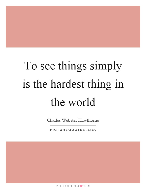 To see things simply is the hardest thing in the world Picture Quote #1