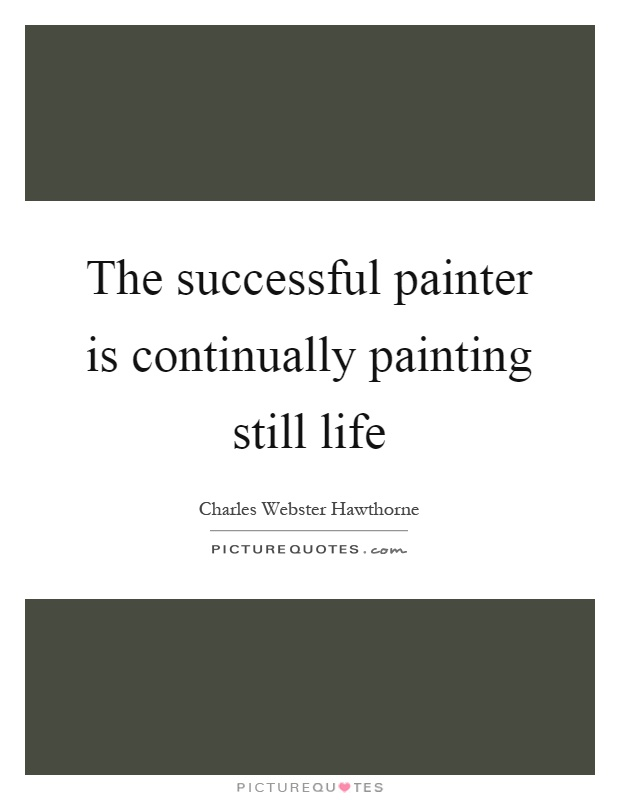 The successful painter is continually painting still life Picture Quote #1