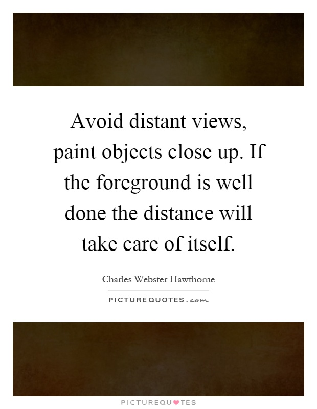 Avoid distant views, paint objects close up. If the foreground is well done the distance will take care of itself Picture Quote #1
