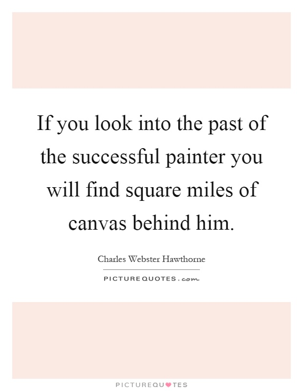 If you look into the past of the successful painter you will find square miles of canvas behind him Picture Quote #1