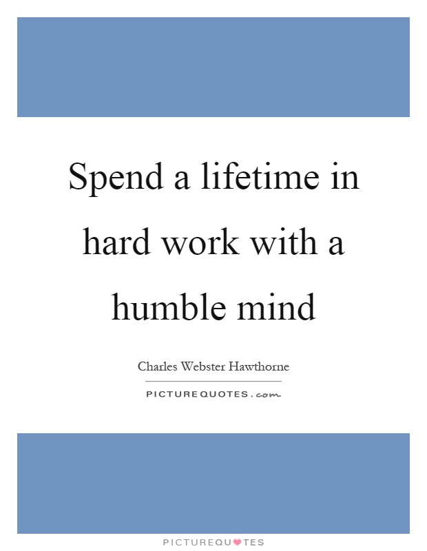 Spend a lifetime in hard work with a humble mind Picture Quote #1