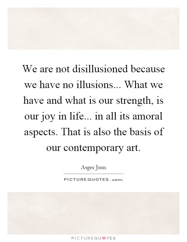 We are not disillusioned because we have no illusions... What we have and what is our strength, is our joy in life... in all its amoral aspects. That is also the basis of our contemporary art Picture Quote #1