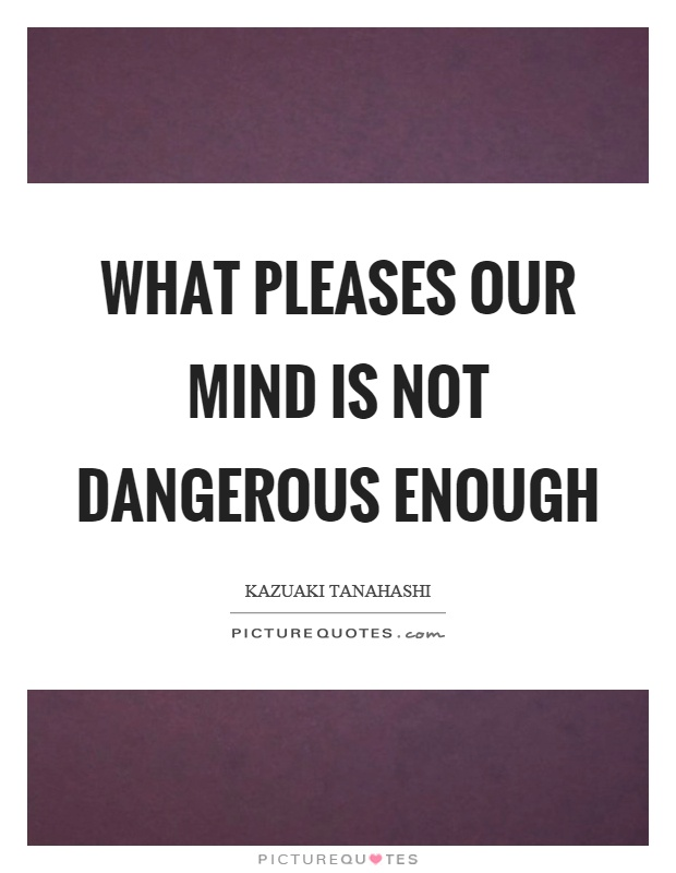 What pleases our mind is not dangerous enough Picture Quote #1