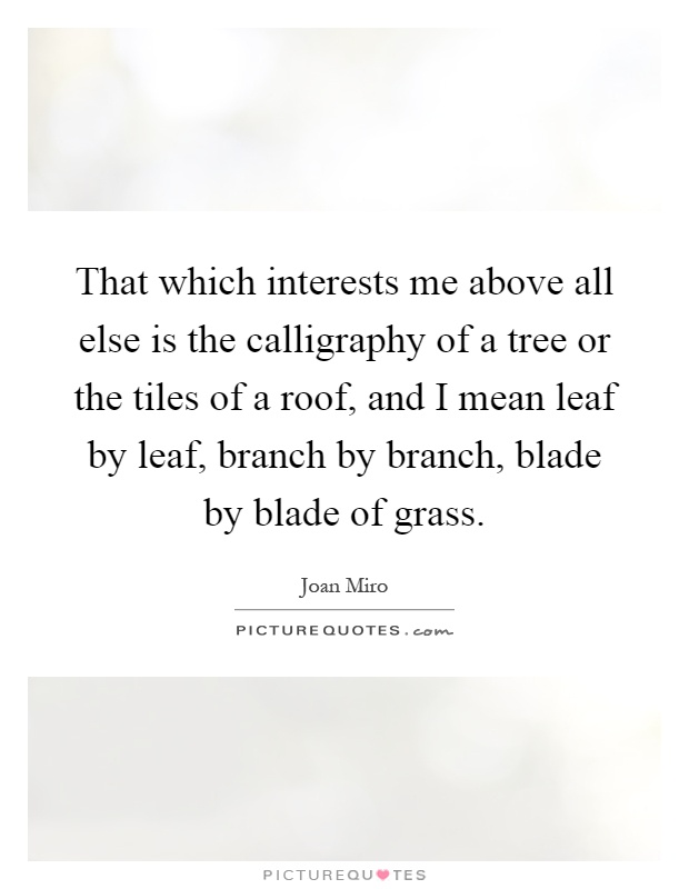 That which interests me above all else is the calligraphy of a tree or the tiles of a roof, and I mean leaf by leaf, branch by branch, blade by blade of grass Picture Quote #1
