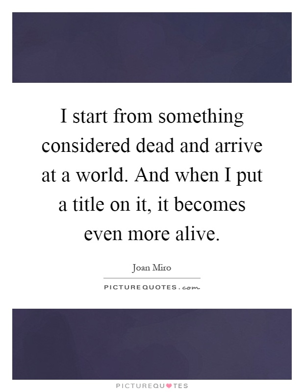 I start from something considered dead and arrive at a world. And when I put a title on it, it becomes even more alive Picture Quote #1