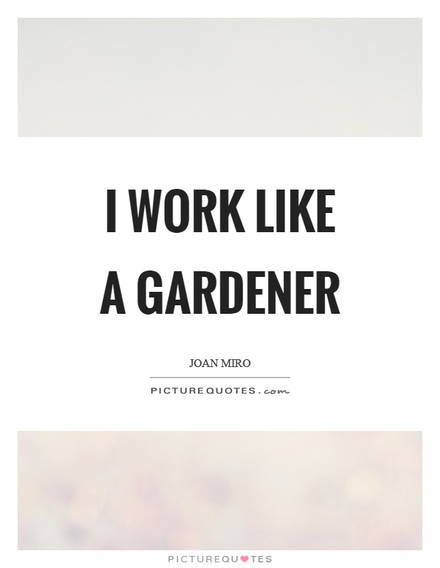 I work like a gardener Picture Quote #1