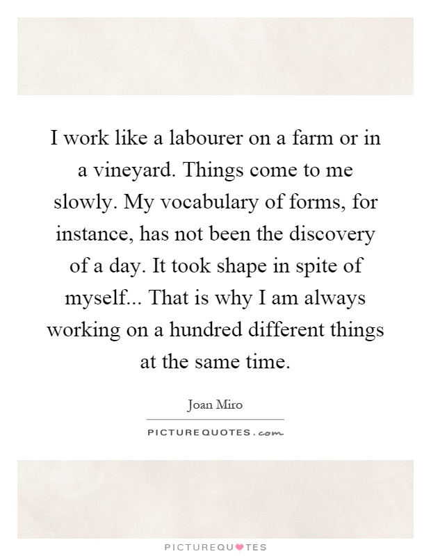 I work like a labourer on a farm or in a vineyard. Things come to me slowly. My vocabulary of forms, for instance, has not been the discovery of a day. It took shape in spite of myself... That is why I am always working on a hundred different things at the same time Picture Quote #1