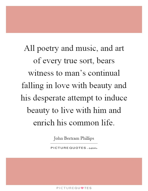 All poetry and music, and art of every true sort, bears witness to man's continual falling in love with beauty and his desperate attempt to induce beauty to live with him and enrich his common life Picture Quote #1
