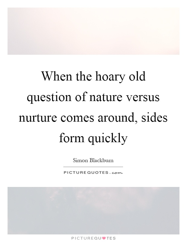 When the hoary old question of nature versus nurture comes around, sides form quickly Picture Quote #1
