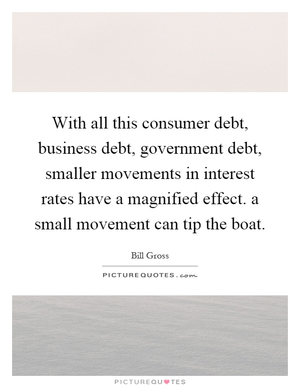 With all this consumer debt, business debt, government debt, smaller movements in interest rates have a magnified effect. a small movement can tip the boat Picture Quote #1