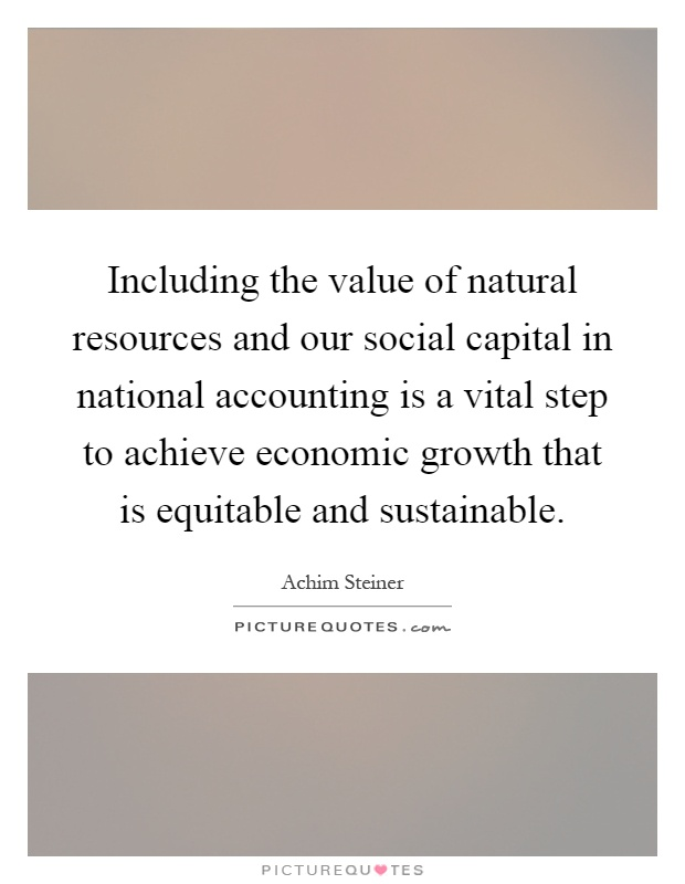Including the value of natural resources and our social capital in national accounting is a vital step to achieve economic growth that is equitable and sustainable Picture Quote #1