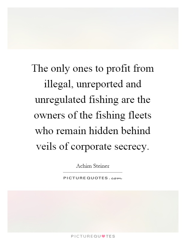The only ones to profit from illegal, unreported and unregulated fishing are the owners of the fishing fleets who remain hidden behind veils of corporate secrecy Picture Quote #1