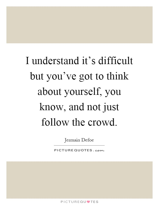 I understand it's difficult but you've got to think about yourself, you know, and not just follow the crowd Picture Quote #1