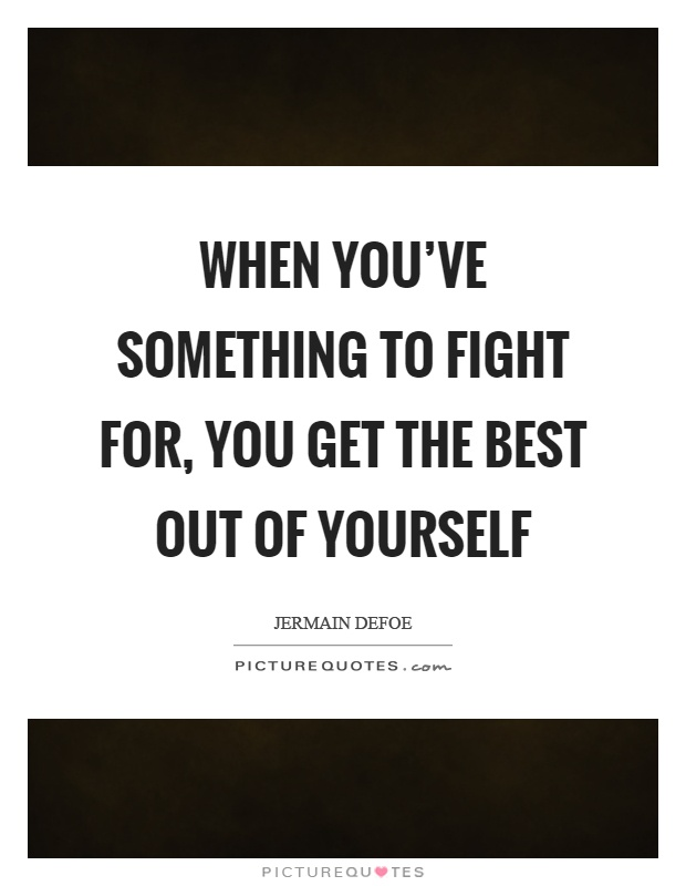 When you've something to fight for, you get the best out of yourself Picture Quote #1