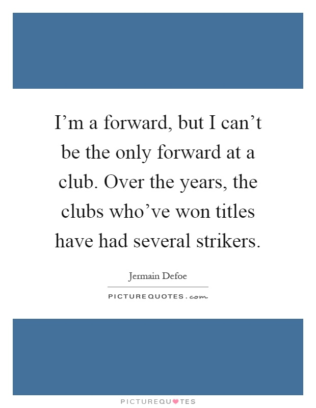 I'm a forward, but I can't be the only forward at a club. Over the years, the clubs who've won titles have had several strikers Picture Quote #1