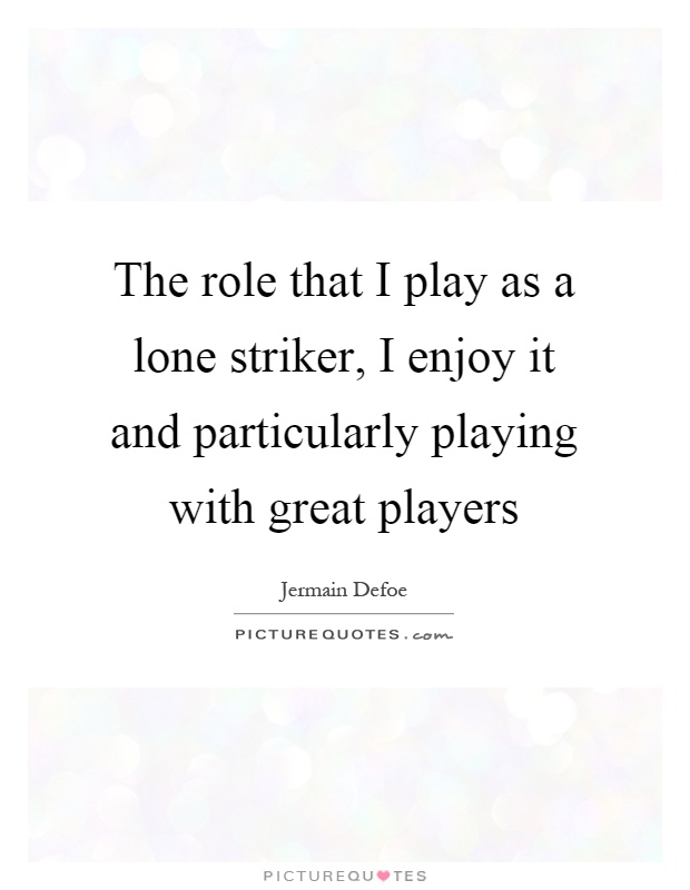 The role that I play as a lone striker, I enjoy it and particularly playing with great players Picture Quote #1