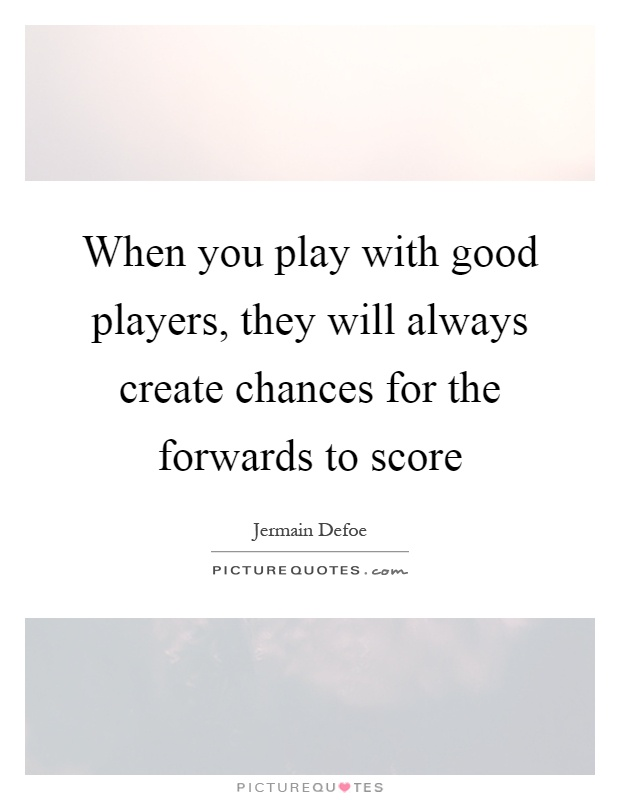 When you play with good players, they will always create chances for the forwards to score Picture Quote #1