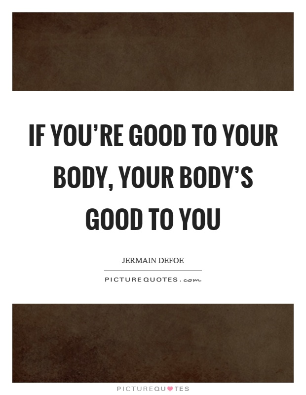 If you're good to your body, your body's good to you Picture Quote #1
