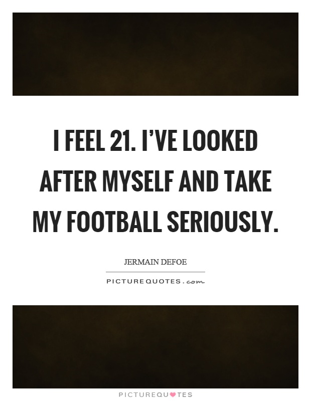 I feel 21. I've looked after myself and take my football seriously Picture Quote #1