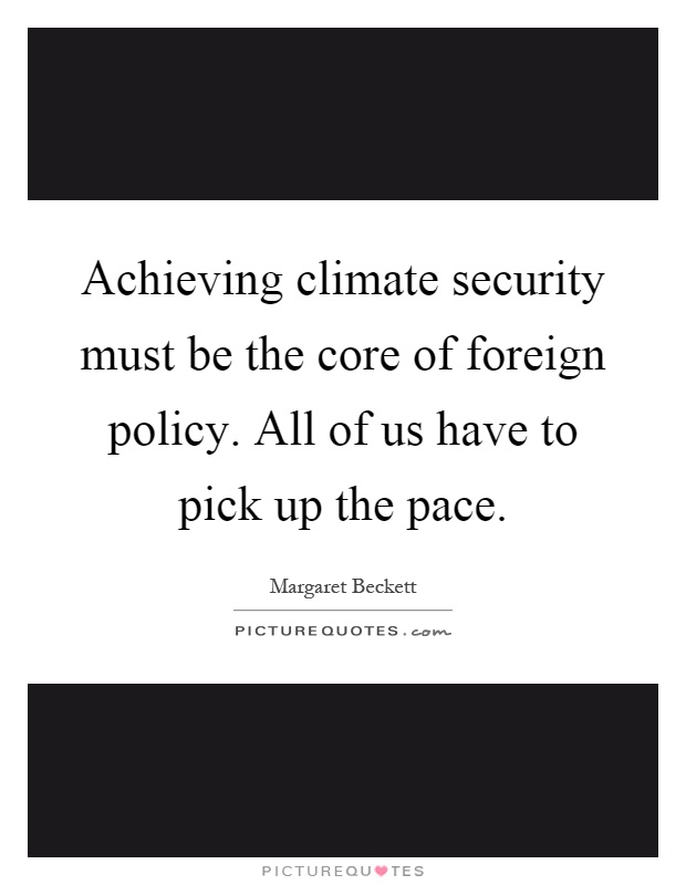 Achieving climate security must be the core of foreign policy. All of us have to pick up the pace Picture Quote #1