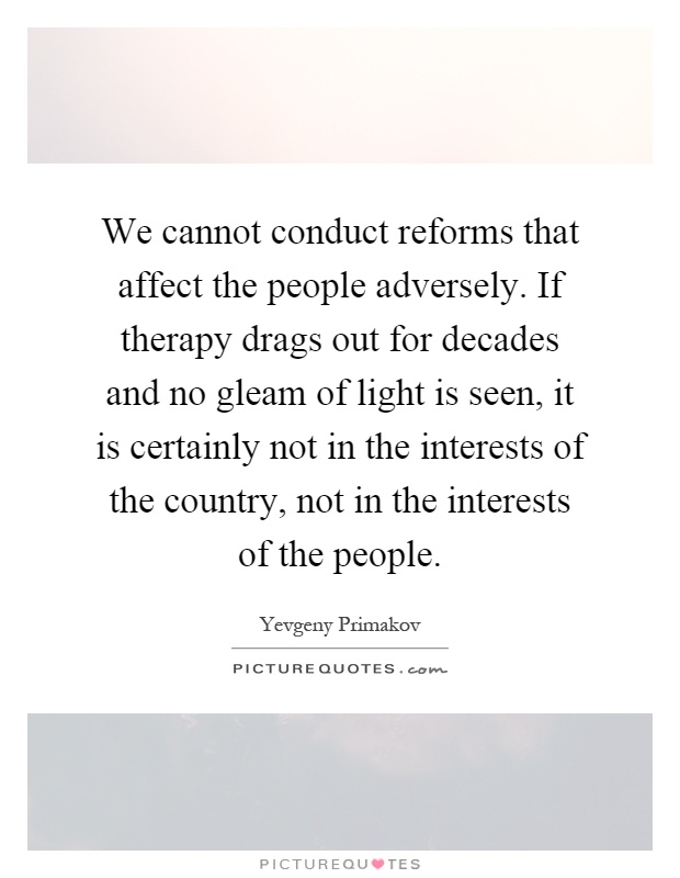 We cannot conduct reforms that affect the people adversely. If therapy drags out for decades and no gleam of light is seen, it is certainly not in the interests of the country, not in the interests of the people Picture Quote #1